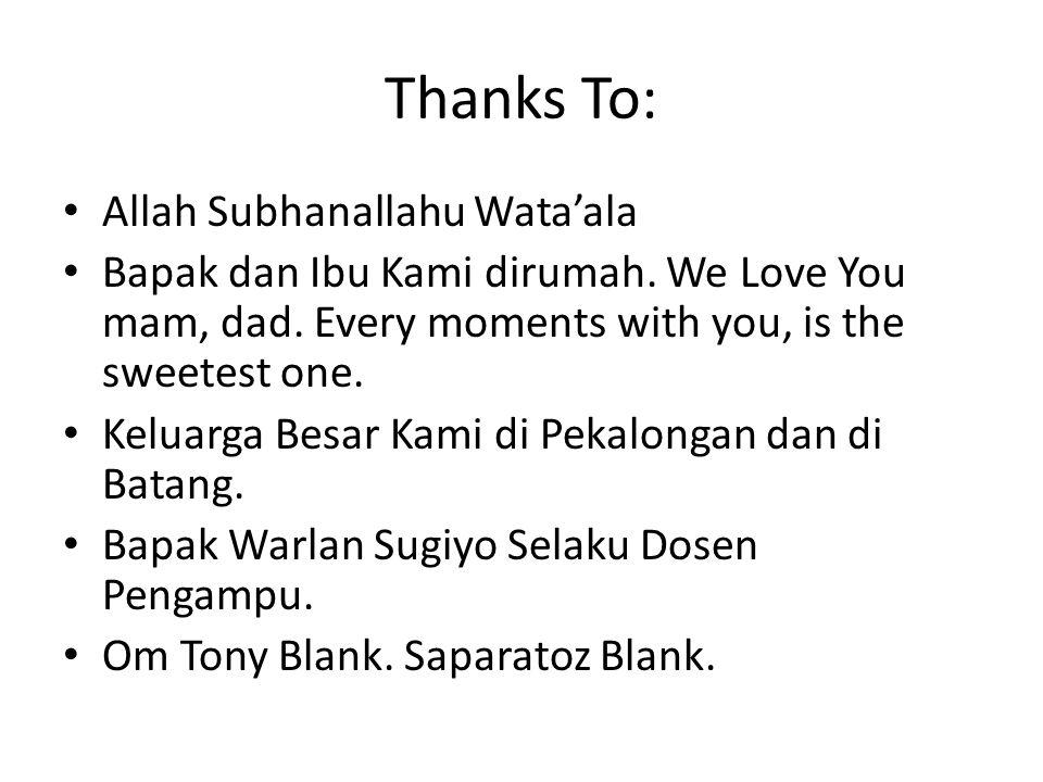 Thanks To: Allah Subhanallahu Wata'ala Bapak dan Ibu Kami dirumah. We Love You mam, dad. Every moments with you, is the sweetest one. Keluarga Besar K