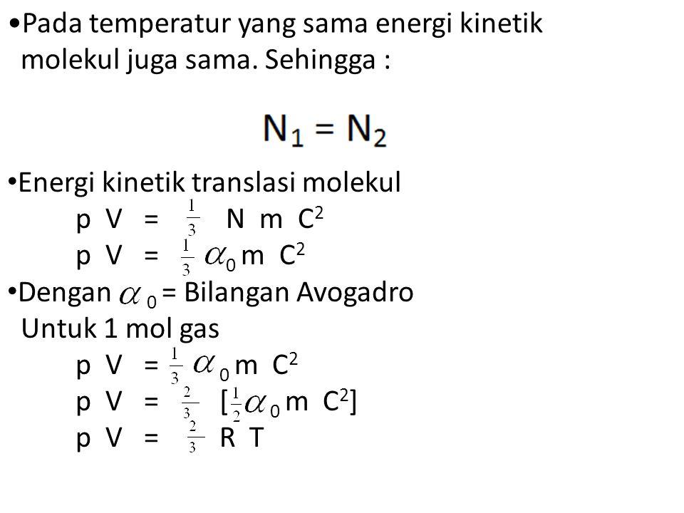 Pada temperatur yang sama energi kinetik molekul juga sama. Sehingga : Energi kinetik translasi molekul p V= N m C 2 p V= 0 m C 2 Dengan 0 = Bilangan
