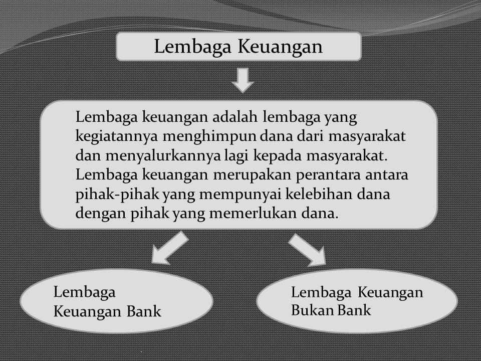 . Lembaga Keuangan Bank Lembaga Keuangan Lembaga keuangan adalah lembaga yang kegiatannya menghimpun dana dari masyarakat dan menyalurkannya lagi kepa
