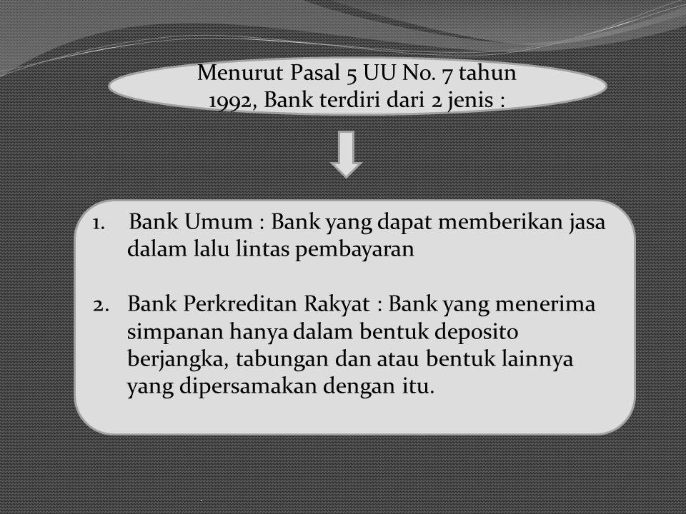 . Menurut Pasal 5 UU No. 7 tahun 1992, Bank terdiri dari 2 jenis : 1. Bank Umum : Bank yang dapat memberikan jasa dalam lalu lintas pembayaran 2. Bank