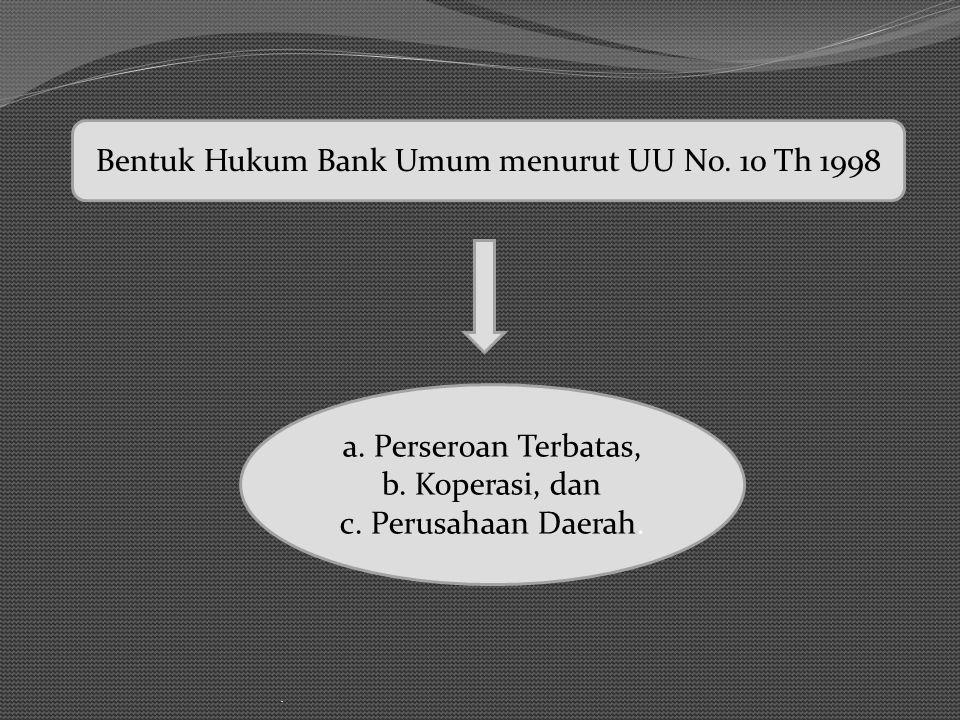 . a. Perseroan Terbatas, b. Koperasi, dan c. Perusahaan Daerah. Bentuk Hukum Bank Umum menurut UU No. 10 Th 1998