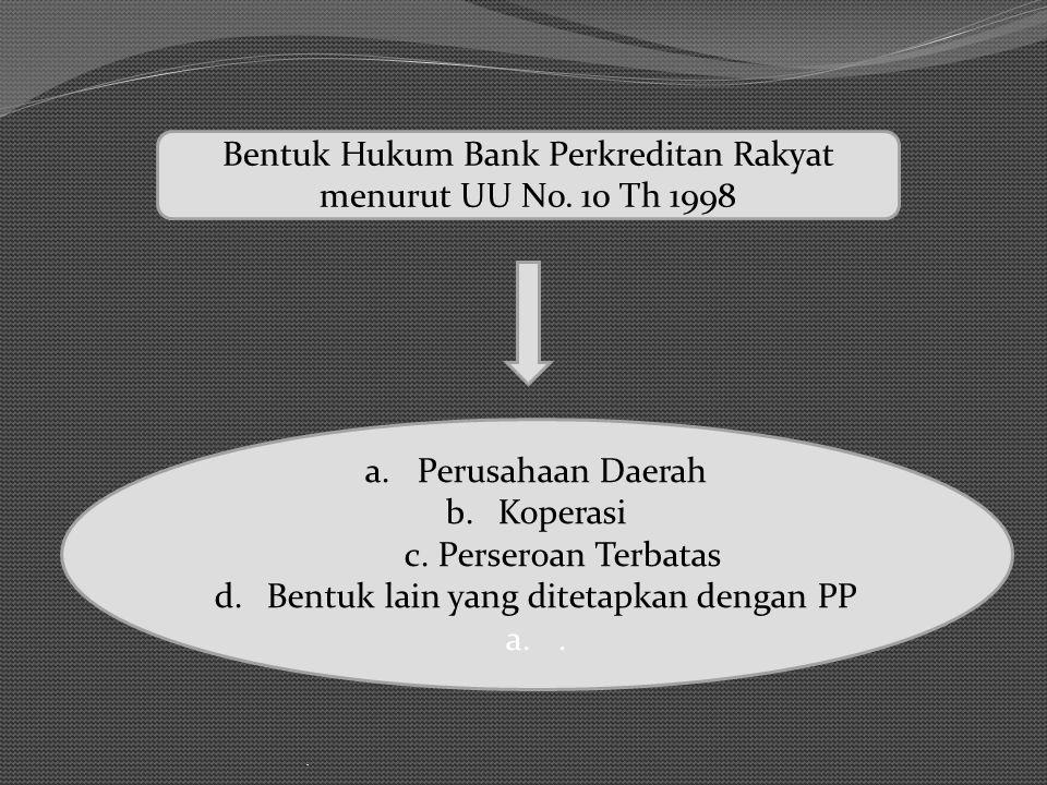 . a.Perusahaan Daerah b.Koperasi c. Perseroan Terbatas d.Bentuk lain yang ditetapkan dengan PP a.. Bentuk Hukum Bank Perkreditan Rakyat menurut UU No.