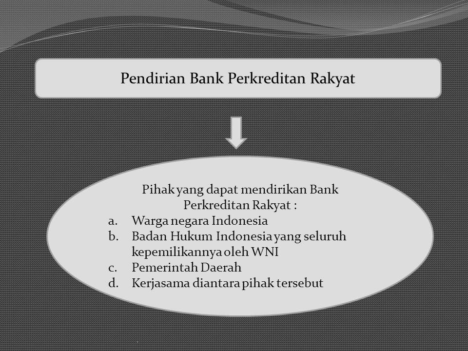 . Pihak yang dapat mendirikan Bank Perkreditan Rakyat : a.Warga negara Indonesia b.Badan Hukum Indonesia yang seluruh kepemilikannya oleh WNI c.Pemeri