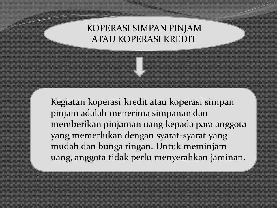 . KOPERASI SIMPAN PINJAM ATAU KOPERASI KREDIT Kegiatan koperasi kredit atau koperasi simpan pinjam adalah menerima simpanan dan memberikan pinjaman ua
