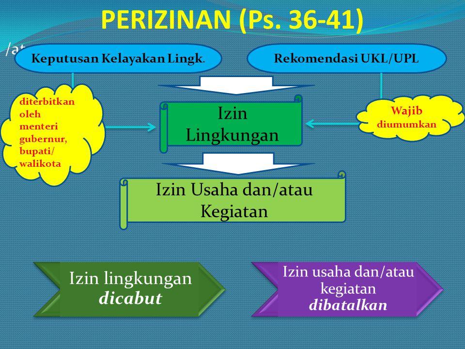 PERIZINAN (Ps. 36-41) /atau Keputusan Kelayakan Lingk. Rekomendasi UKL/UPL Izin Lingkungan Izin Usaha dan/atau Kegiatan diterbitkan oleh menteri guber