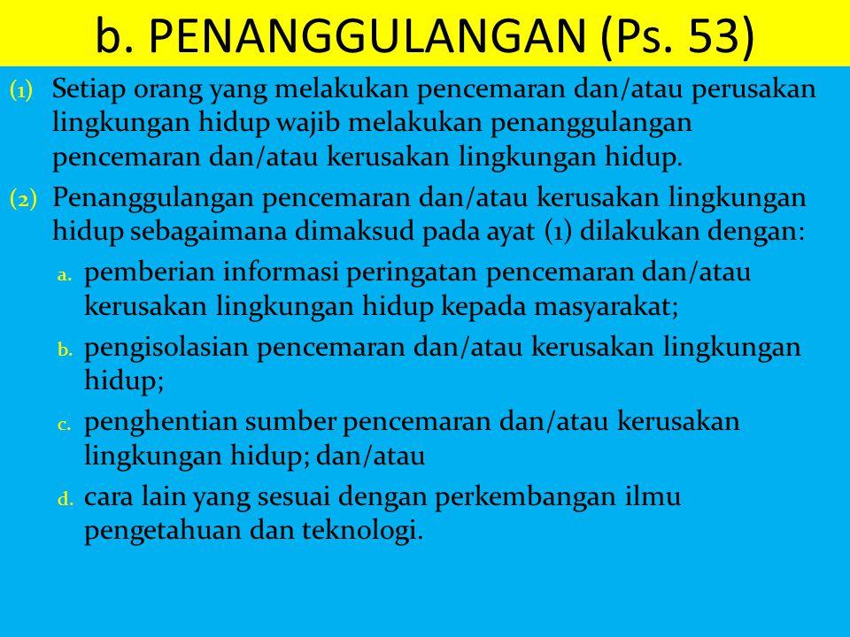 b. PENANGGULANGAN (Ps. 53) (1) Setiap orang yang melakukan pencemaran dan/atau perusakan lingkungan hidup wajib melakukan penanggulangan pencemaran da