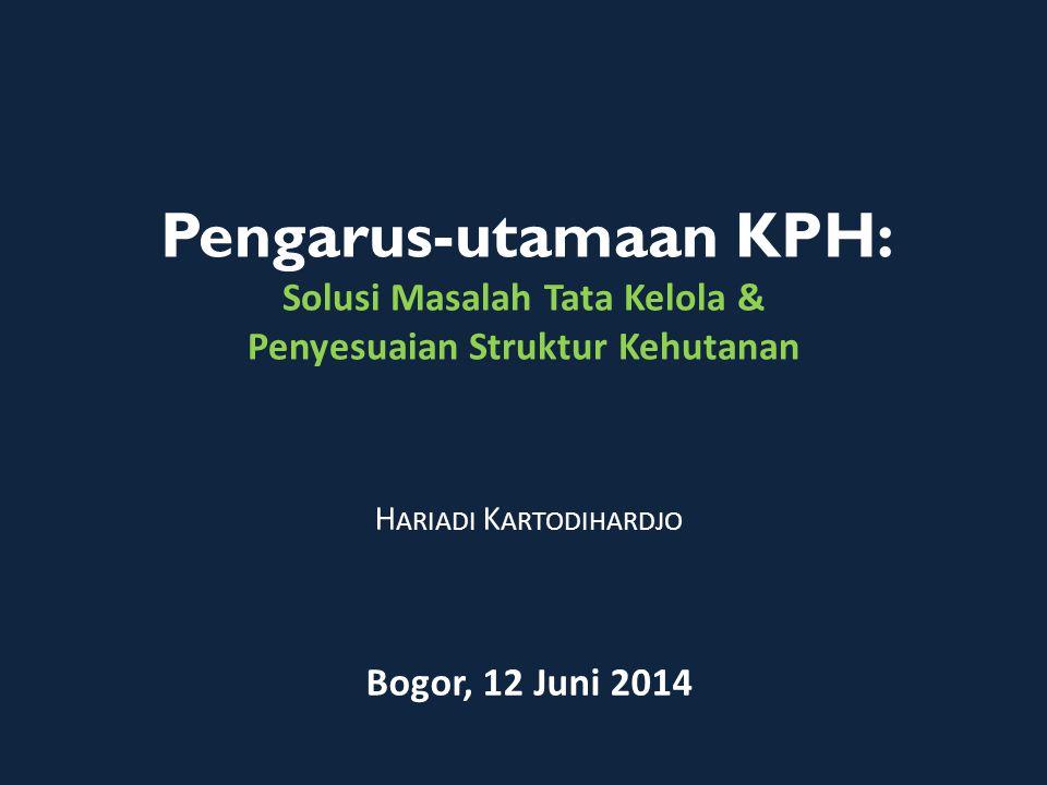 Pengarus-utamaan KPH: Solusi Masalah Tata Kelola & Penyesuaian Struktur Kehutanan H ARIADI K ARTODIHARDJO Bogor, 12 Juni 2014
