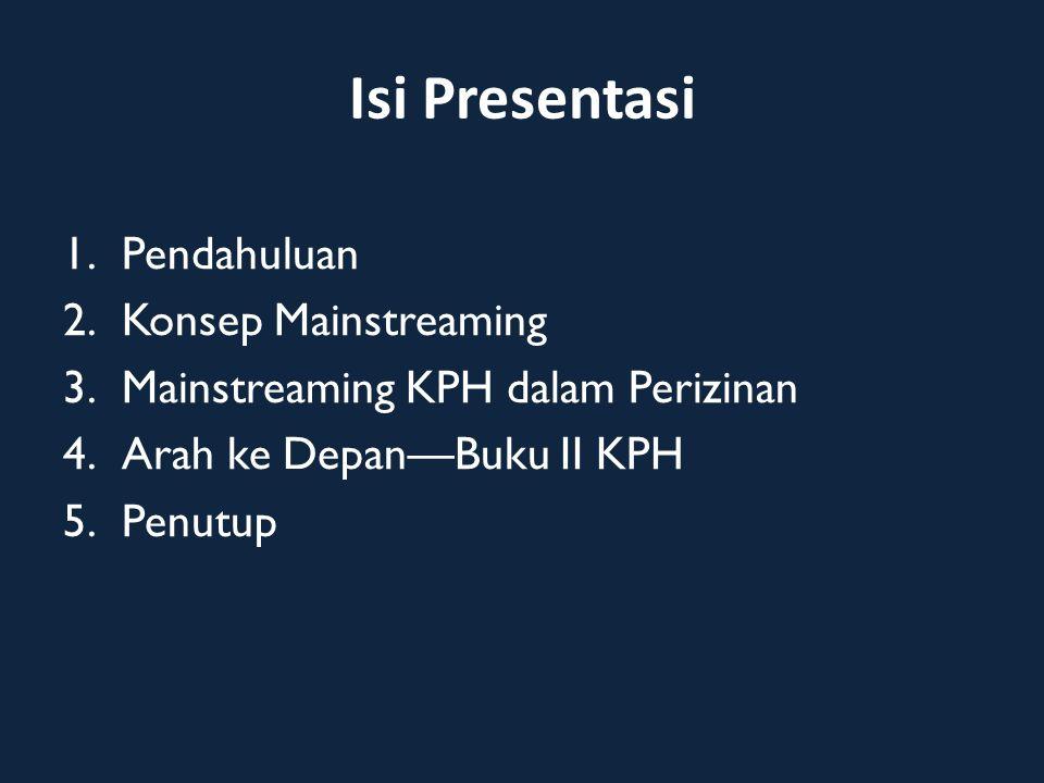 Isi Presentasi 1.Pendahuluan 2.Konsep Mainstreaming 3.Mainstreaming KPH dalam Perizinan 4.Arah ke Depan—Buku II KPH 5.Penutup