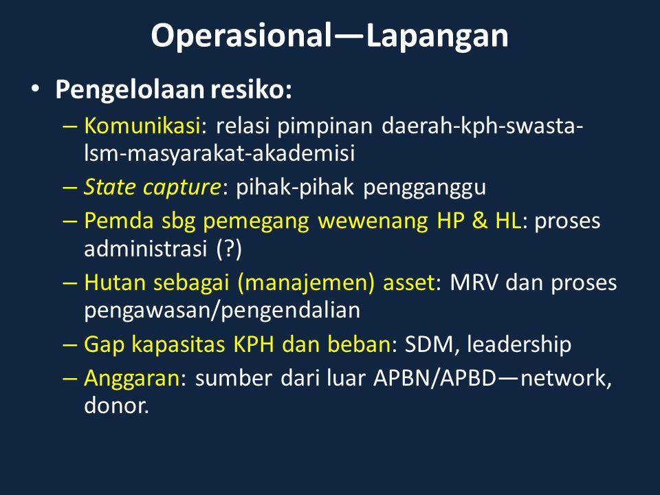 Operasional—Lapangan Pengelolaan resiko: – Komunikasi: relasi pimpinan daerah-kph-swasta- lsm-masyarakat-akademisi – State capture: pihak-pihak pengga