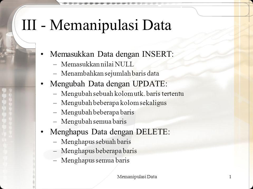 Memanipulasi Data1 III - Memanipulasi Data Memasukkan Data dengan INSERT: –Memasukkan nilai NULL –Menambahkan sejumlah baris data Mengubah Data dengan