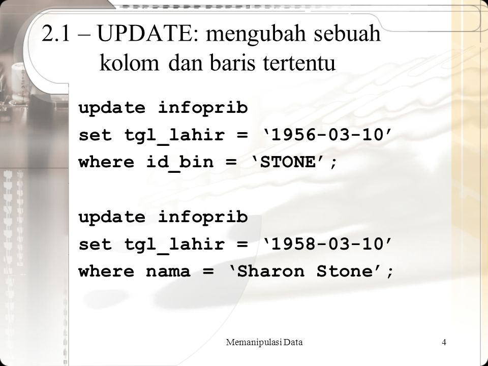 Memanipulasi Data4 2.1 – UPDATE: mengubah sebuah kolom dan baris tertentu update infoprib set tgl_lahir = '1956-03-10' where id_bin = 'STONE'; update infoprib set tgl_lahir = '1958-03-10' where nama = 'Sharon Stone';