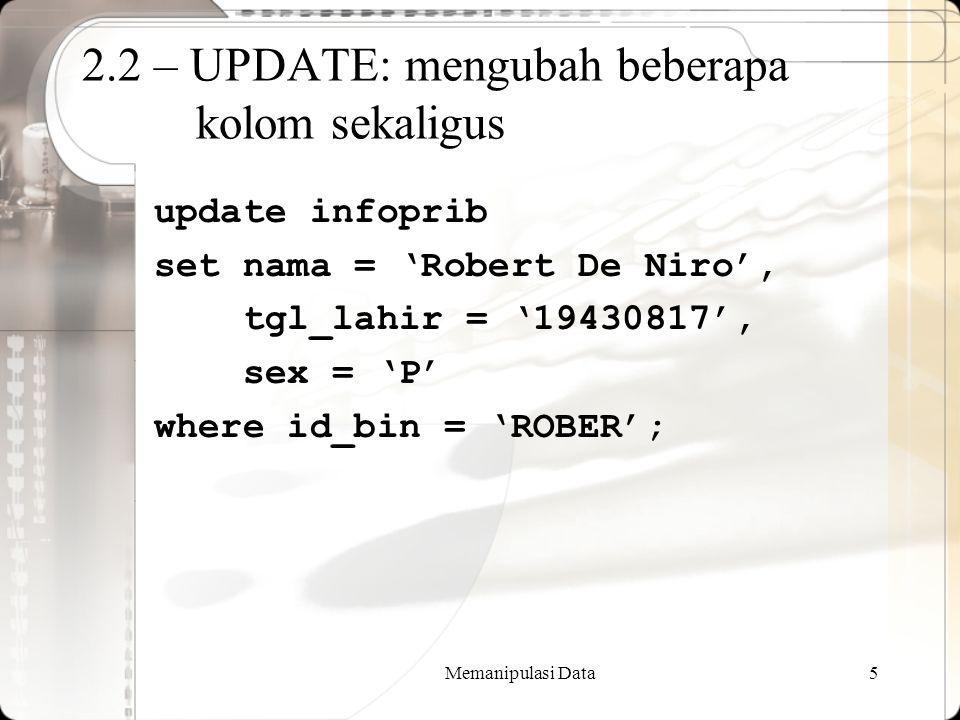 Memanipulasi Data5 2.2 – UPDATE: mengubah beberapa kolom sekaligus update infoprib set nama = 'Robert De Niro', tgl_lahir = '19430817', sex = 'P' wher