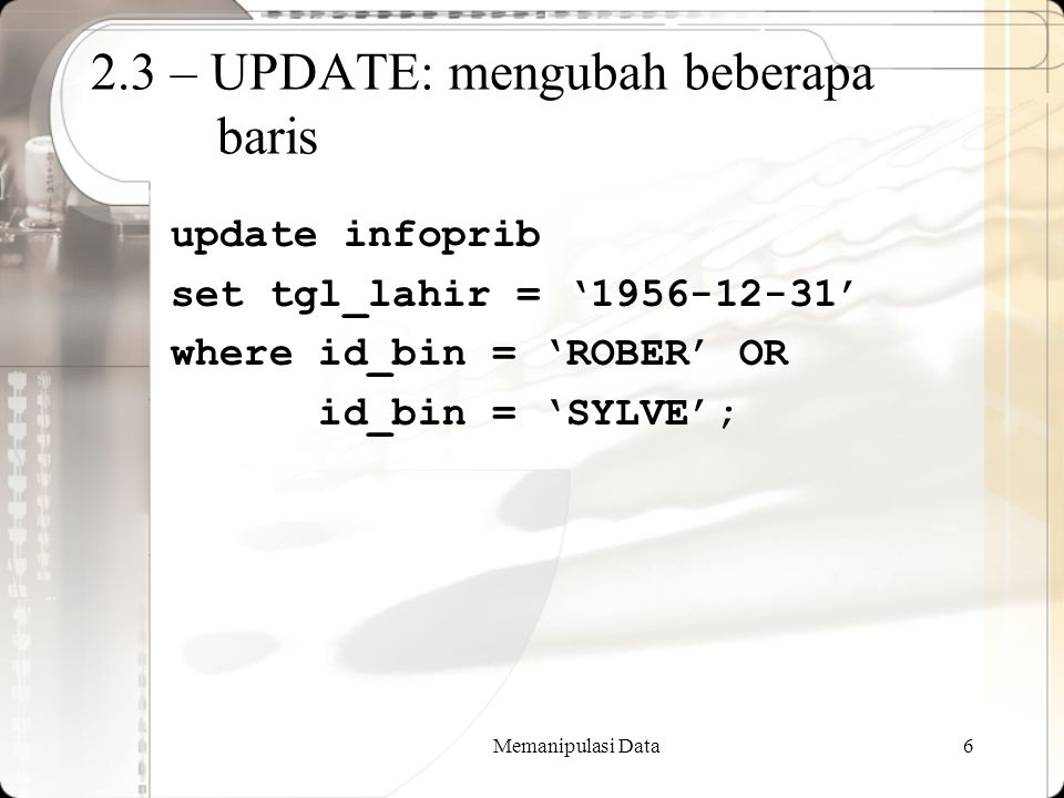 Memanipulasi Data6 2.3 – UPDATE: mengubah beberapa baris update infoprib set tgl_lahir = '1956-12-31' where id_bin = 'ROBER' OR id_bin = 'SYLVE';