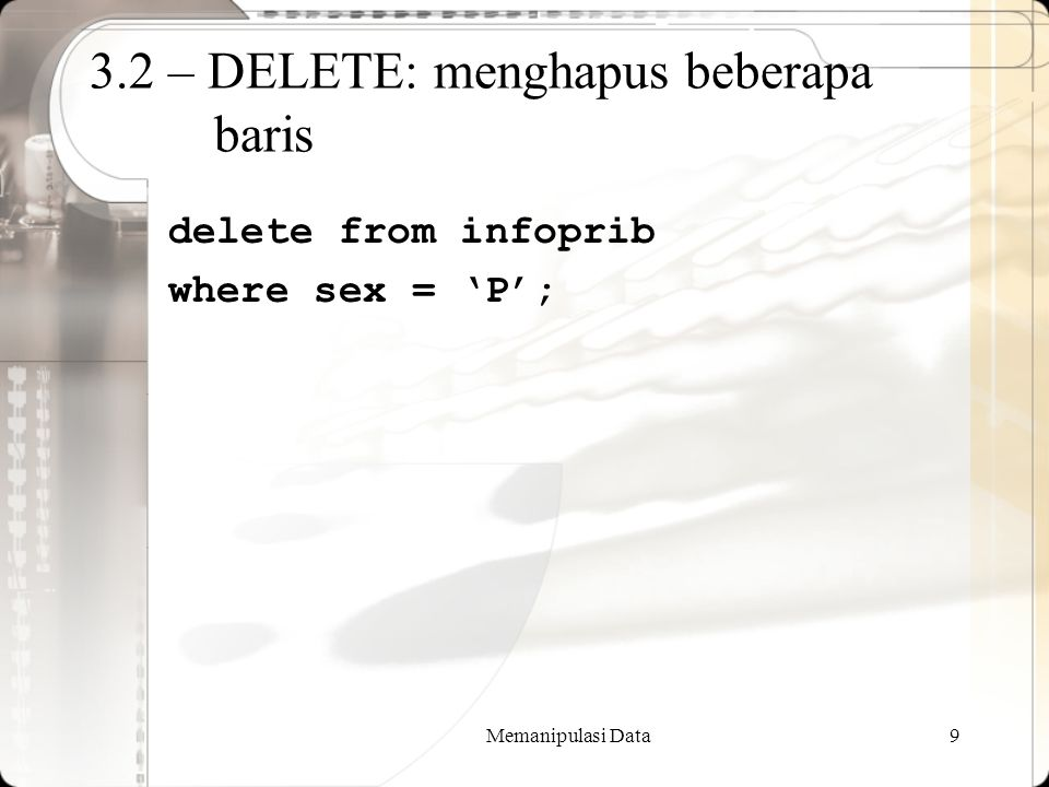 Memanipulasi Data9 3.2 – DELETE: menghapus beberapa baris delete from infoprib where sex = 'P';