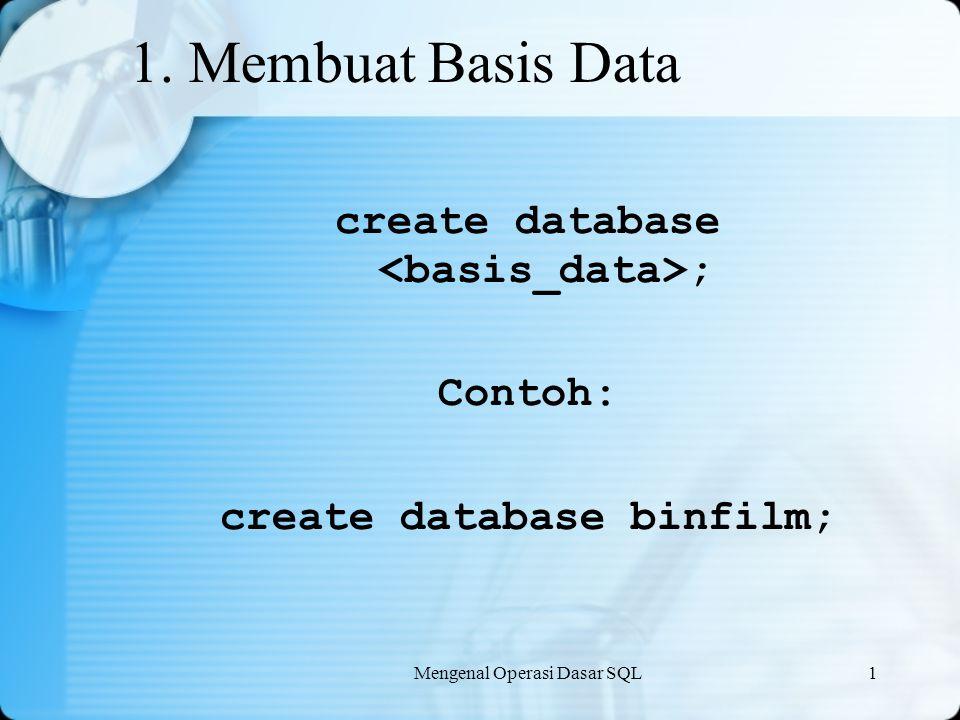 Mengenal Operasi Dasar SQL1 1. Membuat Basis Data create database ; Contoh: create database binfilm;