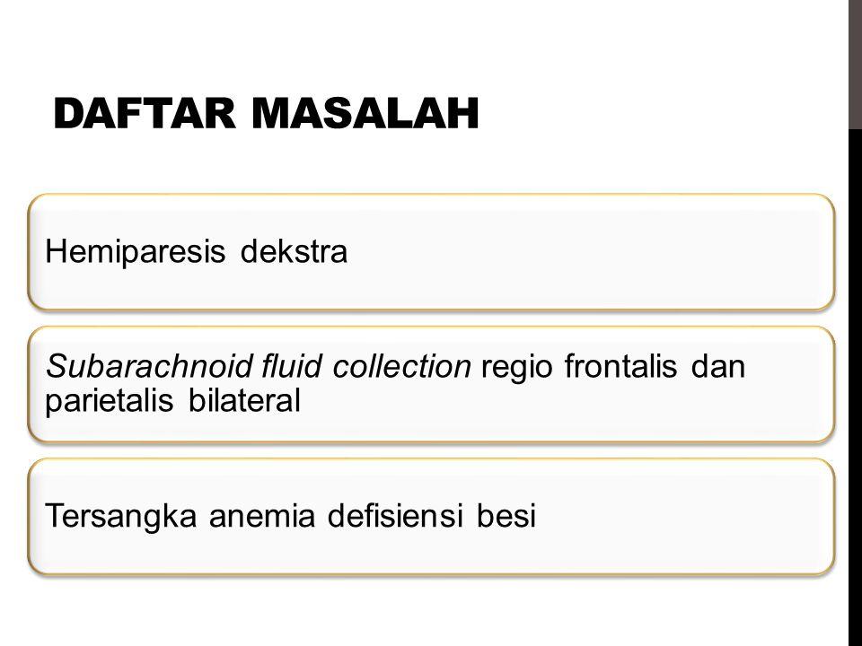DAFTAR MASALAH Hemiparesis dekstra Subarachnoid fluid collection regio frontalis dan parietalis bilateral Tersangka anemia defisiensi besi