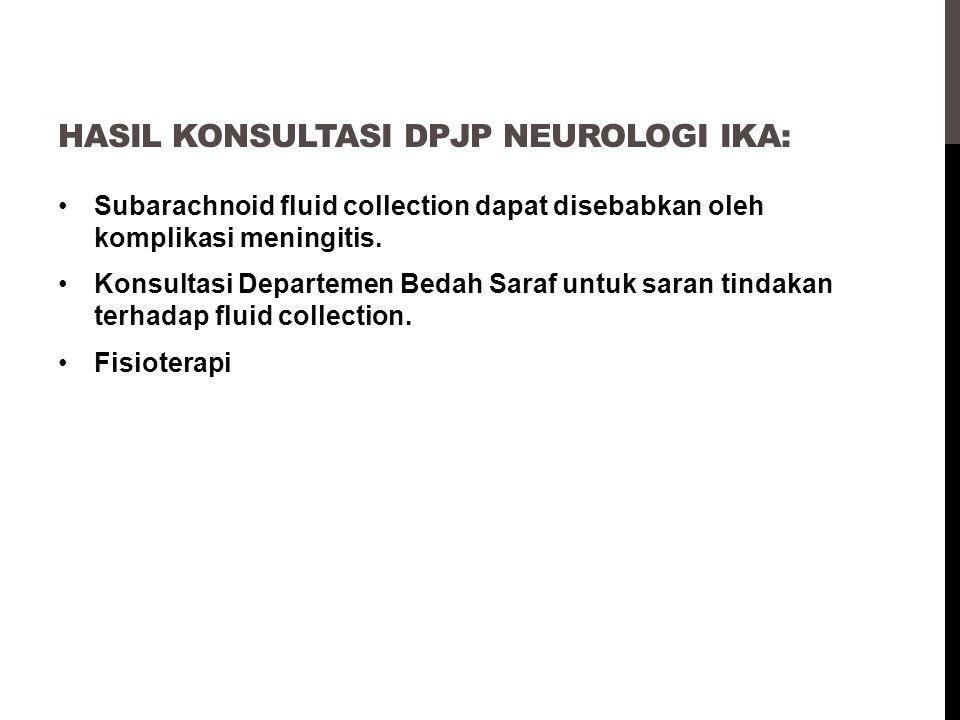 HASIL KONSULTASI DPJP NEUROLOGI IKA: Subarachnoid fluid collection dapat disebabkan oleh komplikasi meningitis. Konsultasi Departemen Bedah Saraf untu