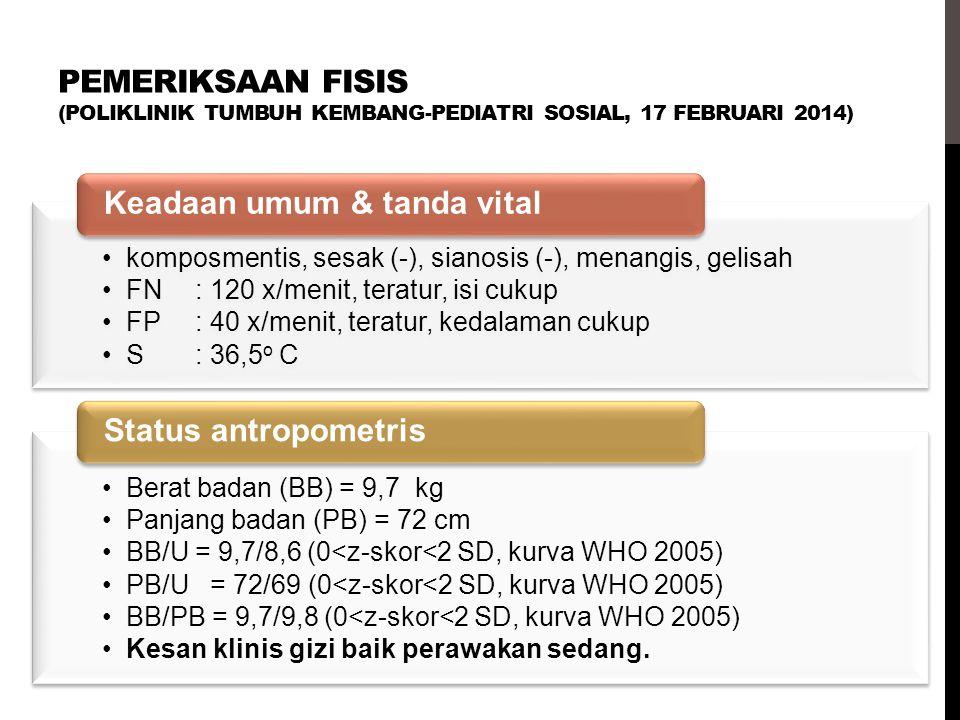 PEMERIKSAAN FISIS (POLIKLINIK TUMBUH KEMBANG-PEDIATRI SOSIAL, 17 FEBRUARI 2014) komposmentis, sesak (-), sianosis (-), menangis, gelisah FN: 120 x/men