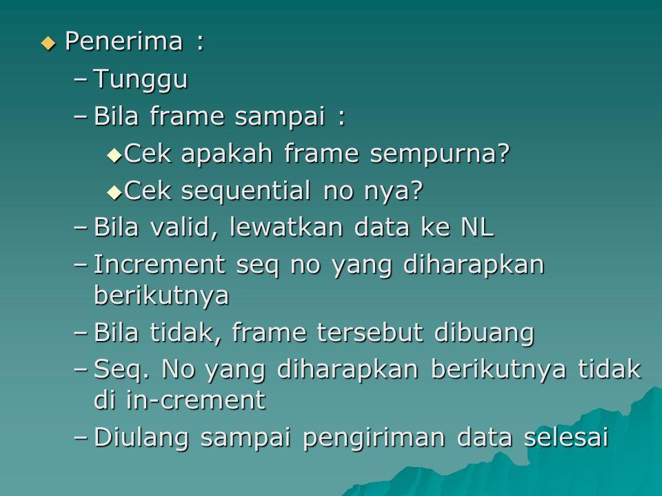  Penerima : –Tunggu –Bila frame sampai :  Cek apakah frame sempurna?  Cek sequential no nya? –Bila valid, lewatkan data ke NL –Increment seq no yan