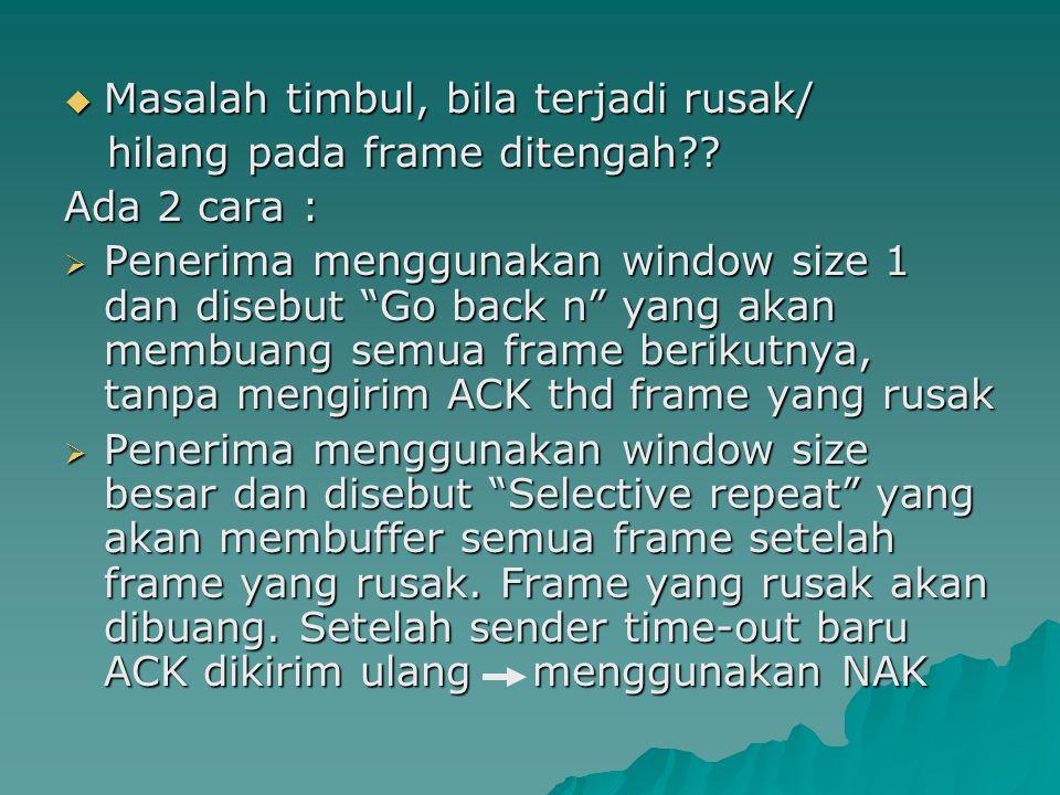  Masalah timbul, bila terjadi rusak/ hilang pada frame ditengah?? hilang pada frame ditengah?? Ada 2 cara :  Penerima menggunakan window size 1 dan