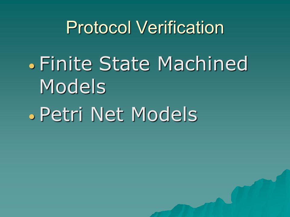 Protocol Verification Finite State Machined Models Finite State Machined Models Petri Net Models Petri Net Models