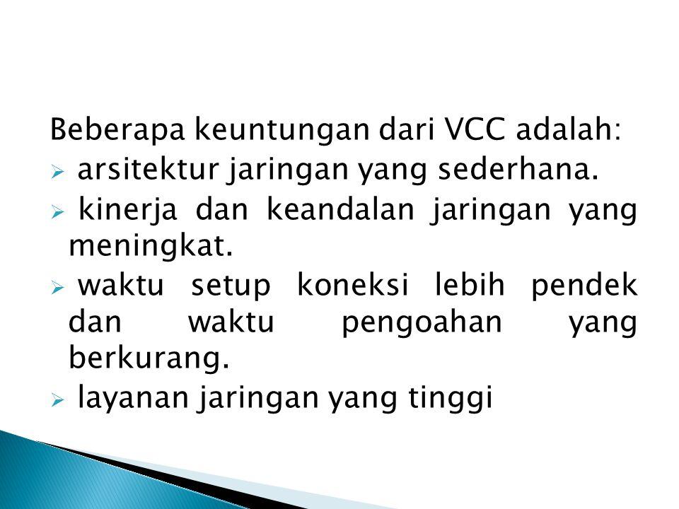Beberapa keuntungan dari VCC adalah:  arsitektur jaringan yang sederhana.  kinerja dan keandalan jaringan yang meningkat.  waktu setup koneksi lebi