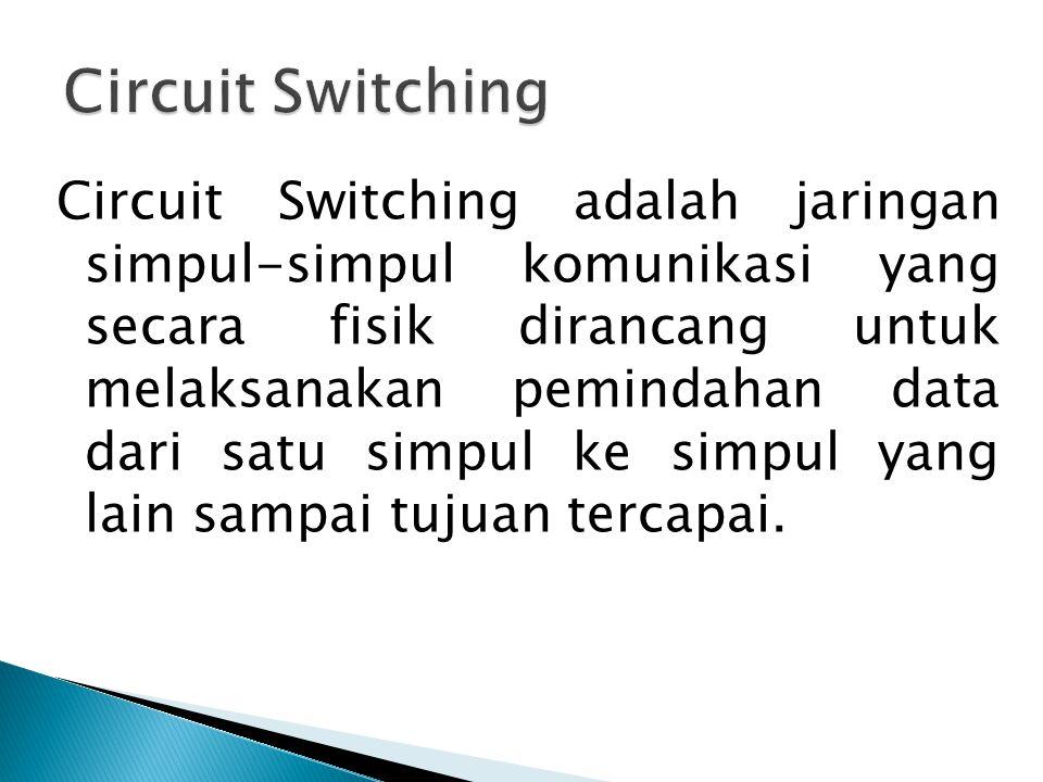 Circuit Switching adalah jaringan simpul-simpul komunikasi yang secara fisik dirancang untuk melaksanakan pemindahan data dari satu simpul ke simpul y