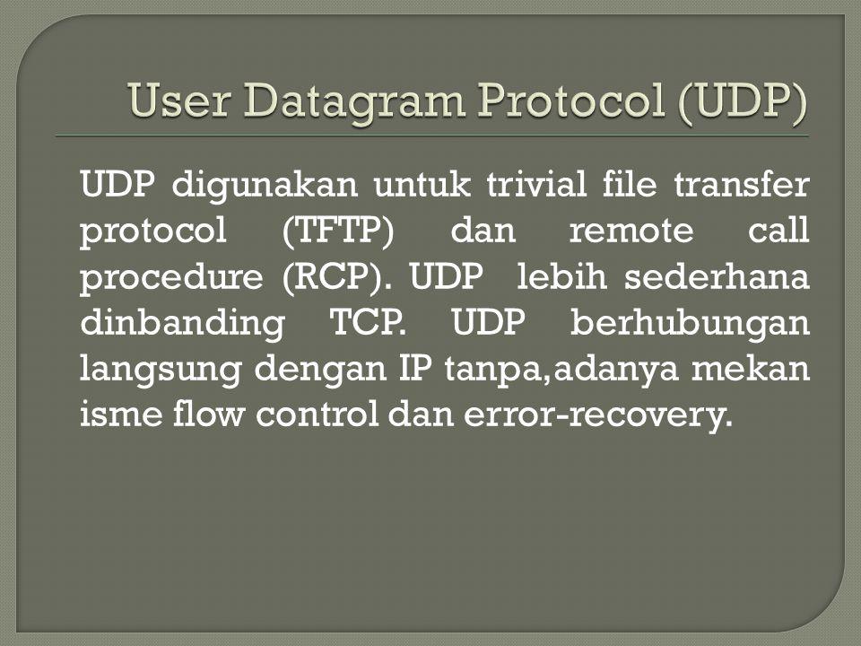 UDP digunakan untuk trivial file transfer protocol (TFTP) dan remote call procedure (RCP).