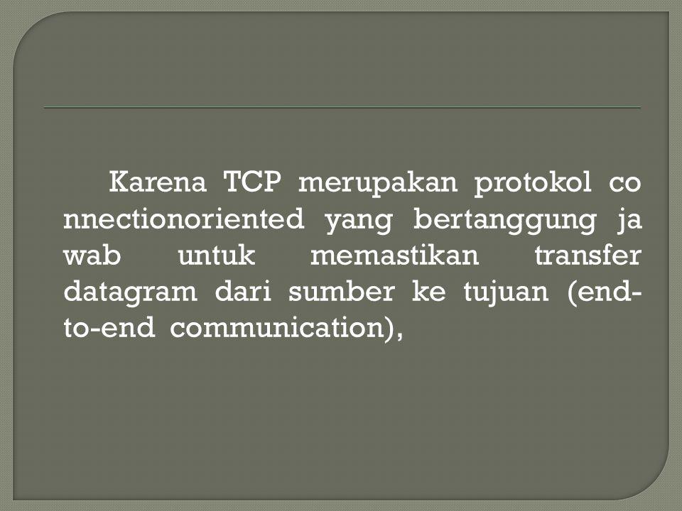 Karena TCP merupakan protokol co nnectionoriented yang bertanggung ja wab untuk memastikan transfer datagram dari sumber ke tujuan (end- to-end communication),