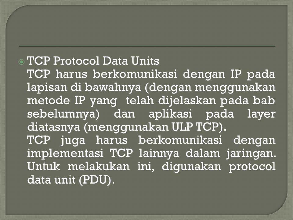  TCP Protocol Data Units TCP harus berkomunikasi dengan IP pada lapisan di bawahnya (dengan menggunakan metode IP yang telah dijelaskan pada bab sebelumnya) dan aplikasi pada layer diatasnya (menggunakan ULP TCP).