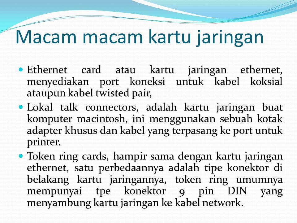 Macam macam kartu jaringan Ethernet card atau kartu jaringan ethernet, menyediakan port koneksi untuk kabel koksial ataupun kabel twisted pair, Lokal talk connectors, adalah kartu jaringan buat komputer macintosh, ini menggunakan sebuah kotak adapter khusus dan kabel yang terpasang ke port untuk printer.