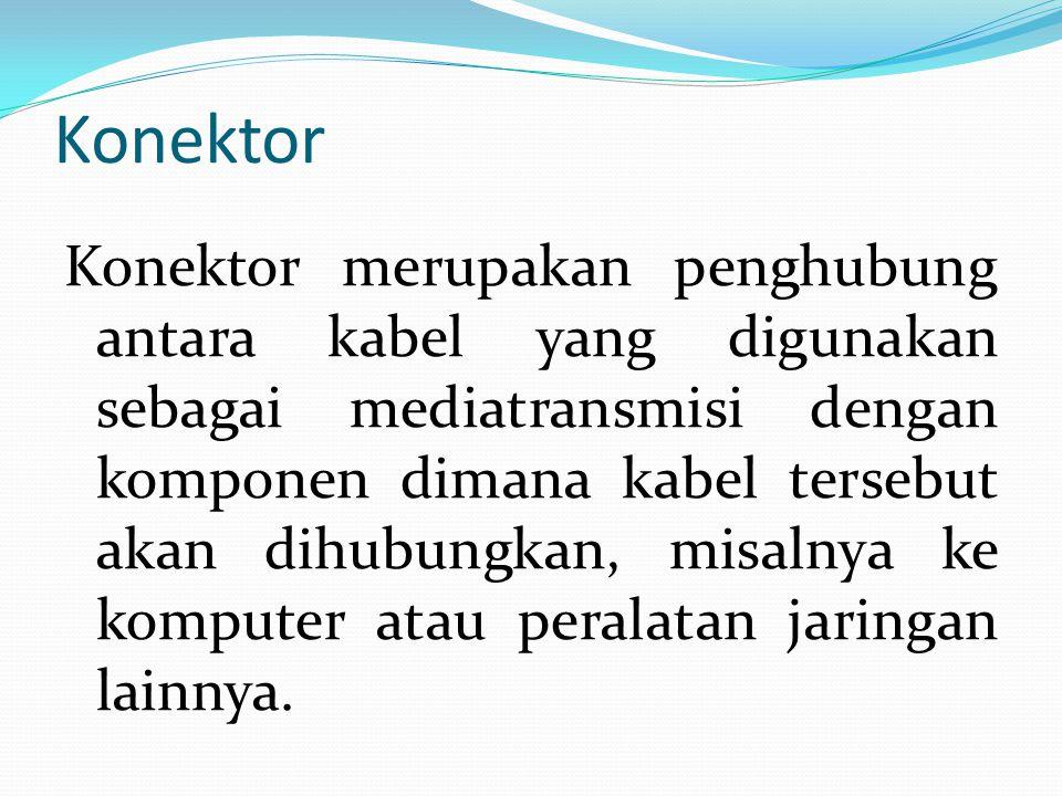 Konektor Konektor merupakan penghubung antara kabel yang digunakan sebagai mediatransmisi dengan komponen dimana kabel tersebut akan dihubungkan, misa