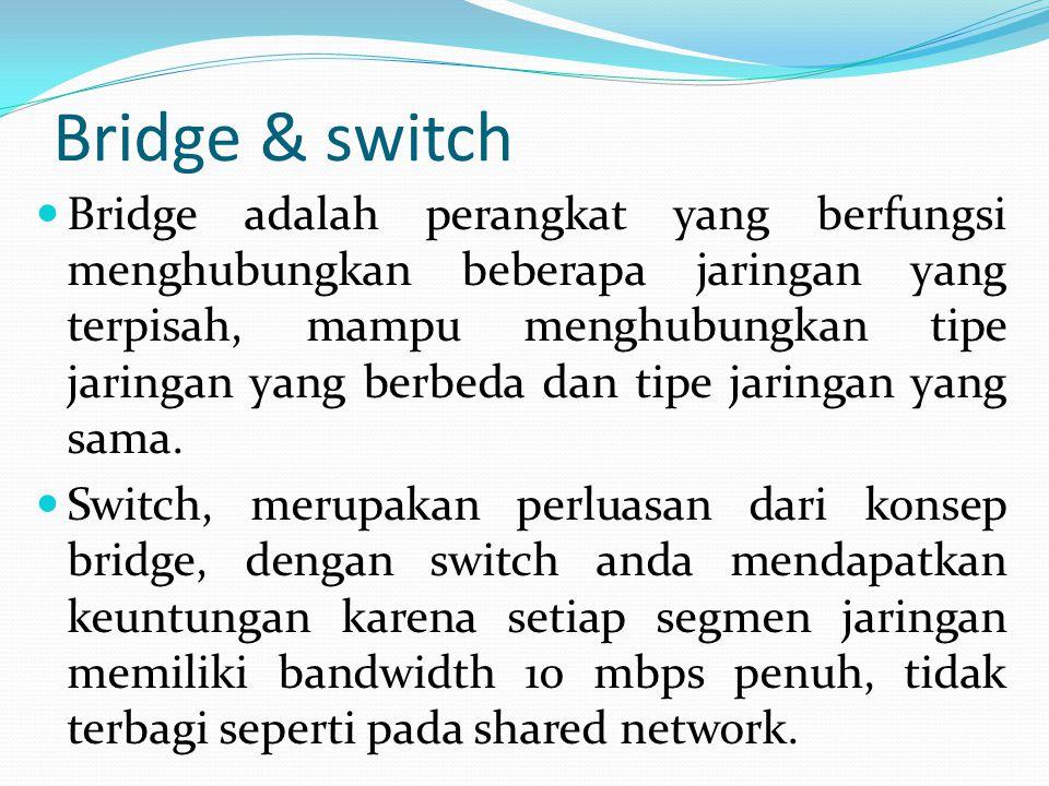 Bridge & switch Bridge adalah perangkat yang berfungsi menghubungkan beberapa jaringan yang terpisah, mampu menghubungkan tipe jaringan yang berbeda dan tipe jaringan yang sama.