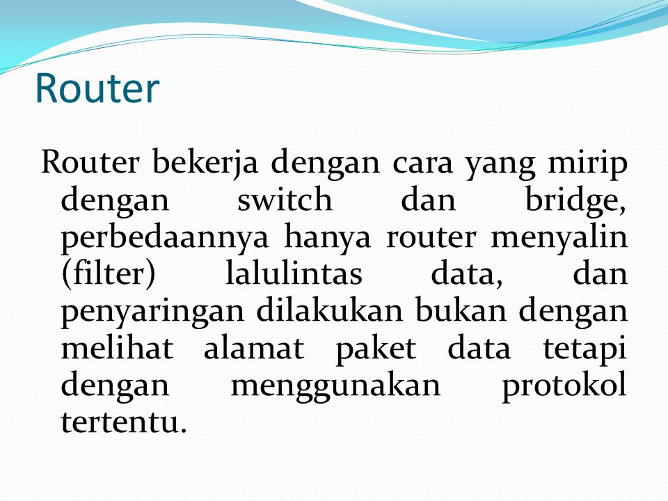 Router Router bekerja dengan cara yang mirip dengan switch dan bridge, perbedaannya hanya router menyalin (filter) lalulintas data, dan penyaringan dilakukan bukan dengan melihat alamat paket data tetapi dengan menggunakan protokol tertentu.