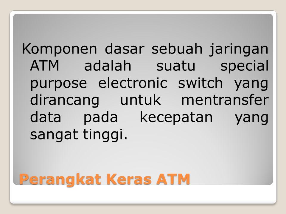 Perangkat Keras ATM Komponen dasar sebuah jaringan ATM adalah suatu special purpose electronic switch yang dirancang untuk mentransfer data pada kecep