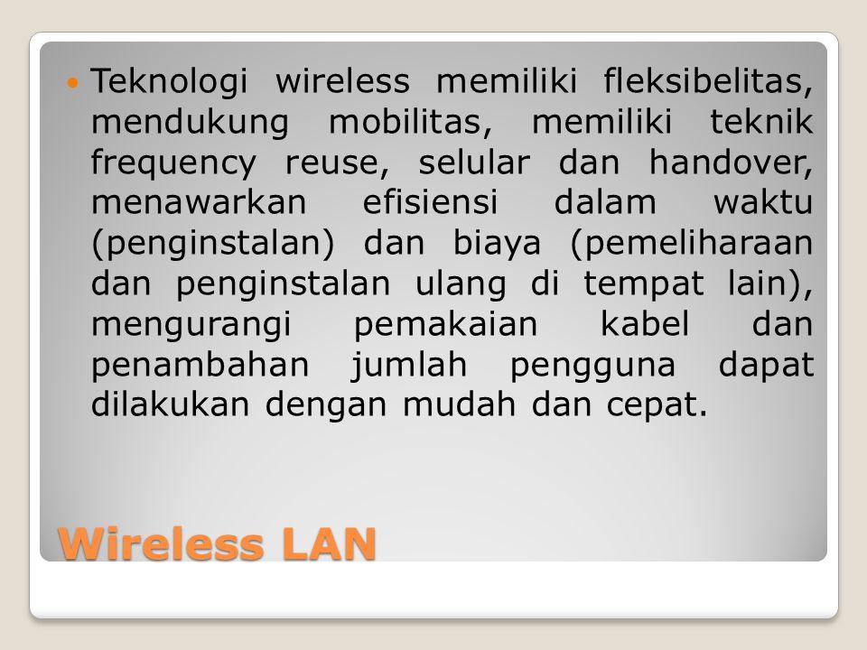 Wireless LAN Teknologi wireless memiliki fleksibelitas, mendukung mobilitas, memiliki teknik frequency reuse, selular dan handover, menawarkan efisien