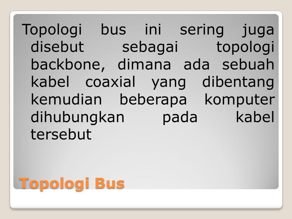 Topologi Bus Topologi bus ini sering juga disebut sebagai topologi backbone, dimana ada sebuah kabel coaxial yang dibentang kemudian beberapa komputer