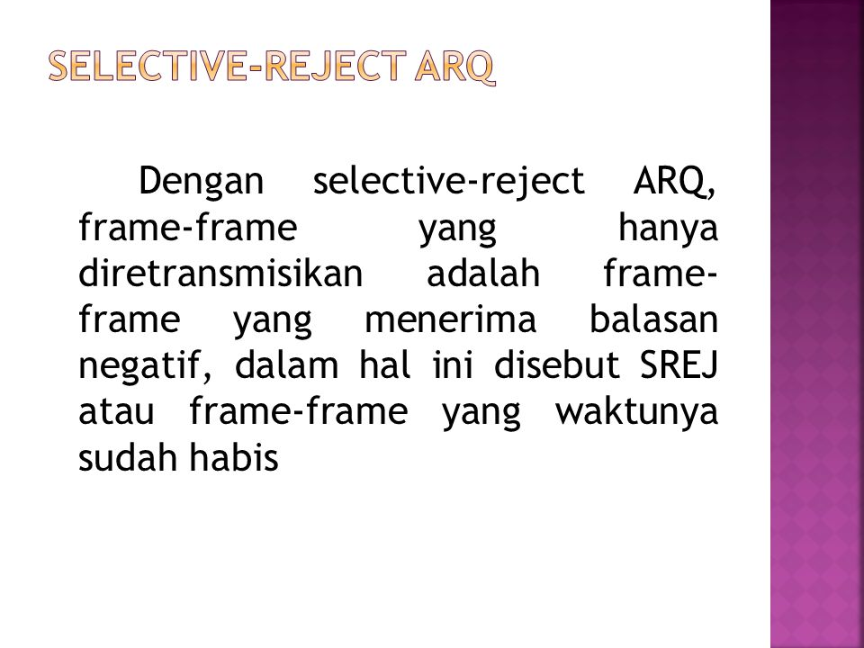 Dengan selective-reject ARQ, frame-frame yang hanya diretransmisikan adalah frame- frame yang menerima balasan negatif, dalam hal ini disebut SREJ ata