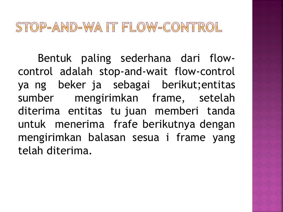 Bentuk paling sederhana dari flow- control adalah stop-and-wait flow-control ya ng beker ja sebagai berikut;entitas sumber mengirimkan frame, setelah