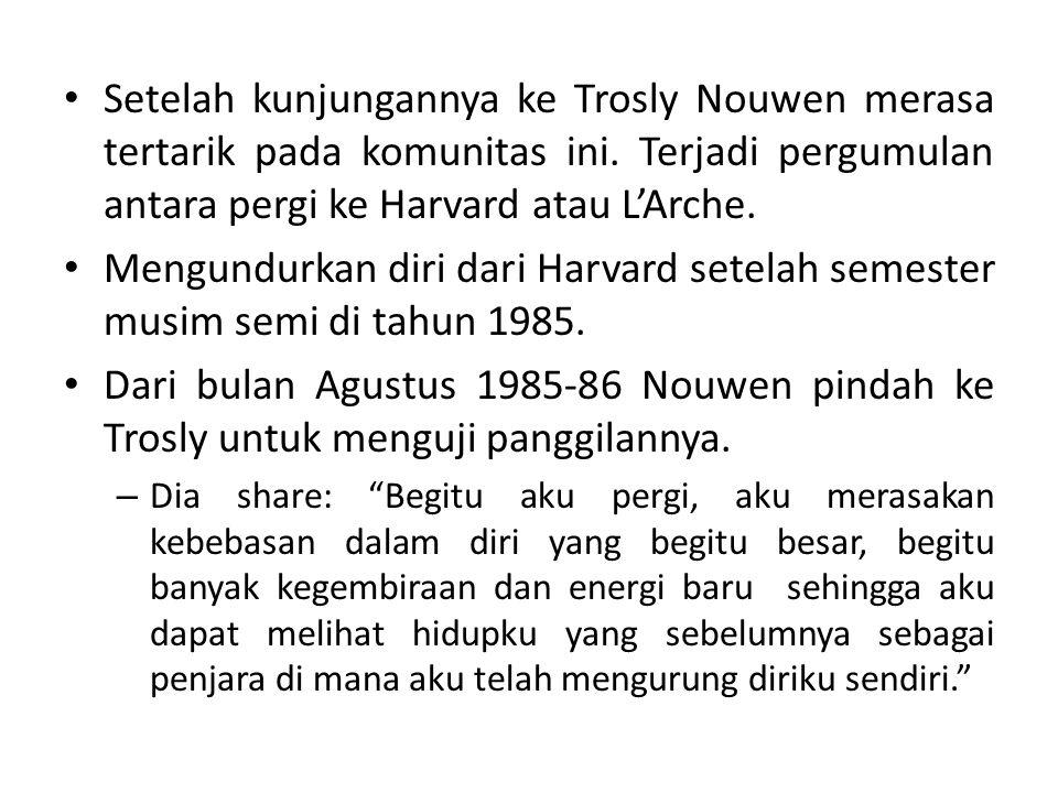 Setelah kunjungannya ke Trosly Nouwen merasa tertarik pada komunitas ini. Terjadi pergumulan antara pergi ke Harvard atau L'Arche. Mengundurkan diri d