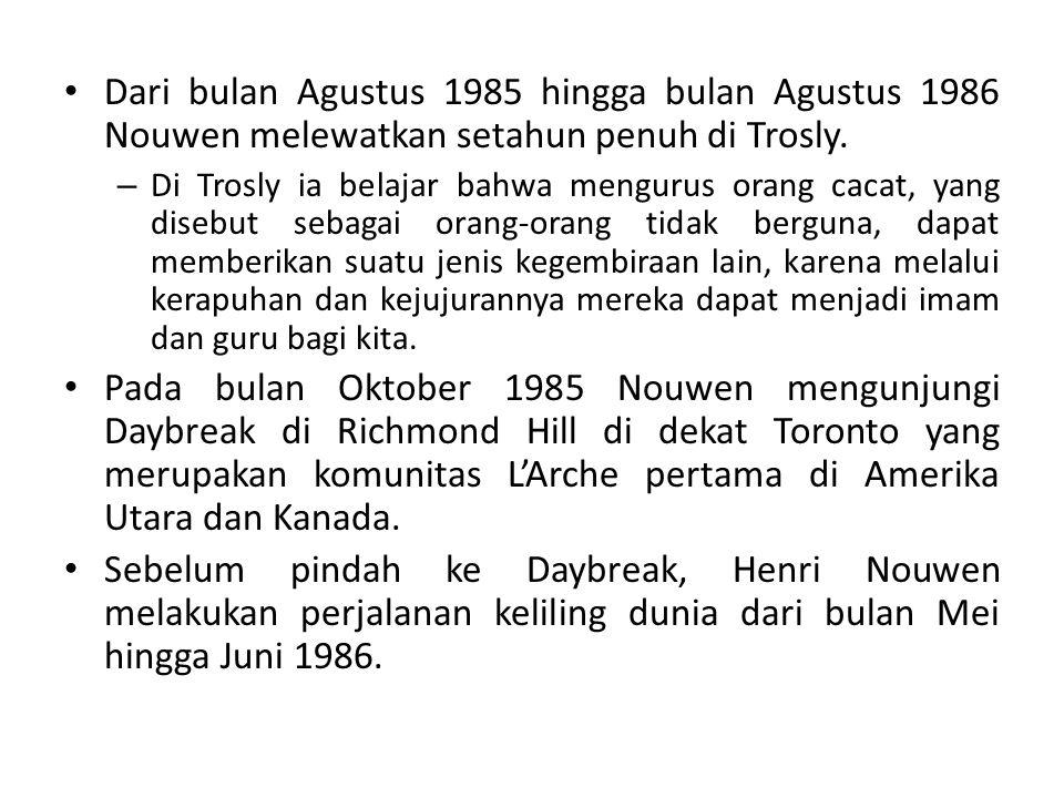 Dari bulan Agustus 1985 hingga bulan Agustus 1986 Nouwen melewatkan setahun penuh di Trosly. – Di Trosly ia belajar bahwa mengurus orang cacat, yang d