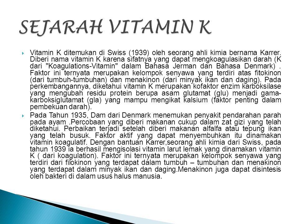  Vitamin K ditemukan di Swiss (1939) oleh seorang ahli kimia bernama Karrer. Diberi nama vitamin K karena sifatnya yang dapat mengkoagulasikan darah