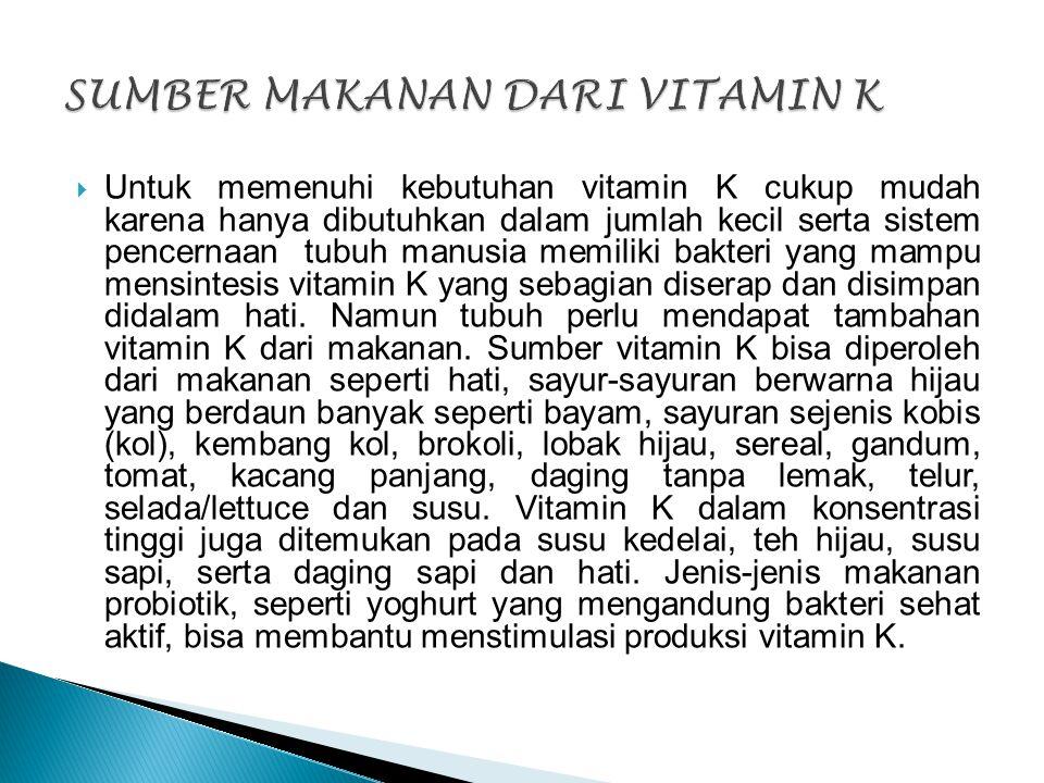  Untuk memenuhi kebutuhan vitamin K cukup mudah karena hanya dibutuhkan dalam jumlah kecil serta sistem pencernaan tubuh manusia memiliki bakteri yan
