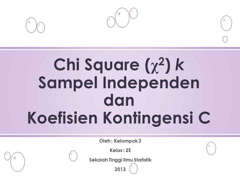 Oleh : Kelompok 3 Kelas : 2E Sekolah Tinggi Ilmu Statistik 2013 Chi Square ( χ 2 ) k Sampel Independen dan Koefisien Kontingensi C