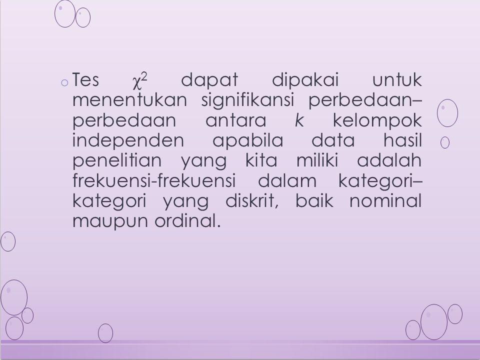 o Tes χ 2 dapat dipakai untuk menentukan signifikansi perbedaan– perbedaan antara k kelompok independen apabila data hasil penelitian yang kita miliki