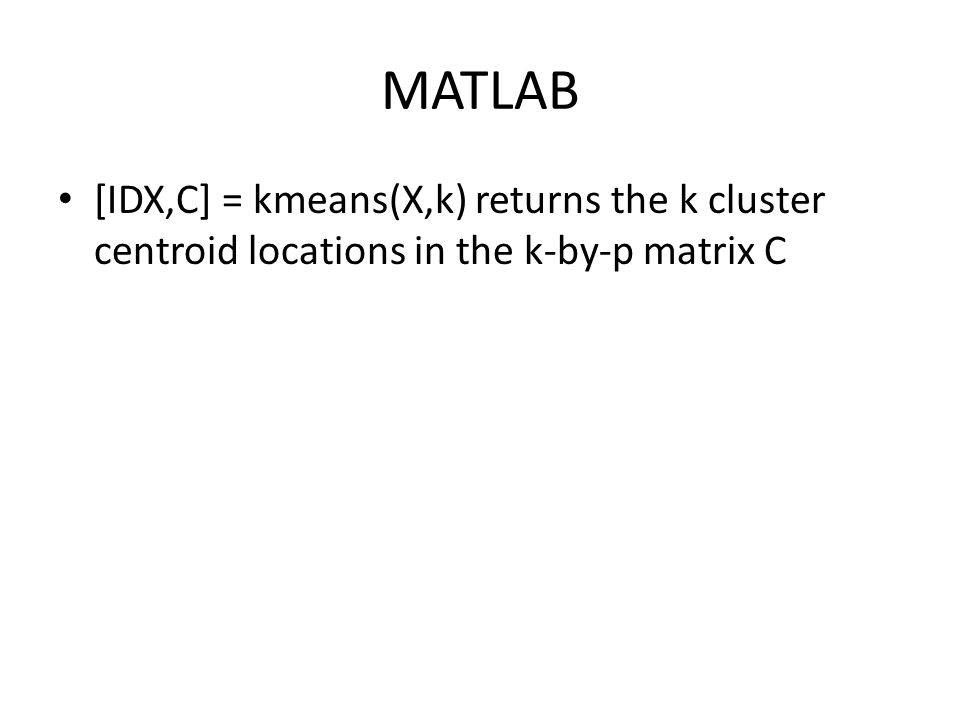 MATLAB [IDX,C] = kmeans(X,k) returns the k cluster centroid locations in the k-by-p matrix C