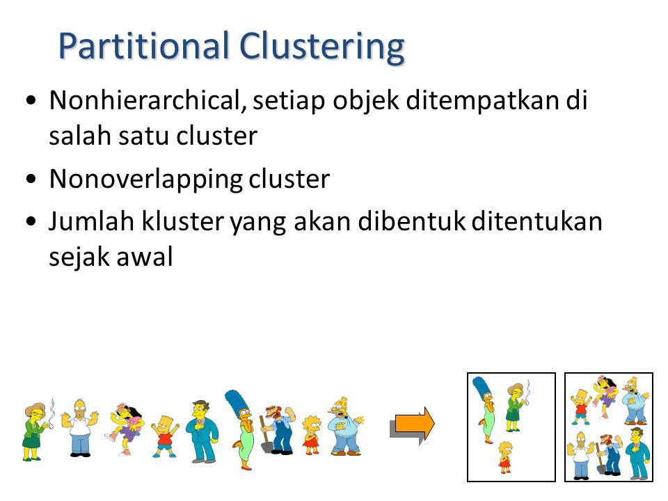 Partitional Clustering Nonhierarchical, setiap objek ditempatkan di salah satu cluster Nonoverlapping cluster Jumlah kluster yang akan dibentuk ditent