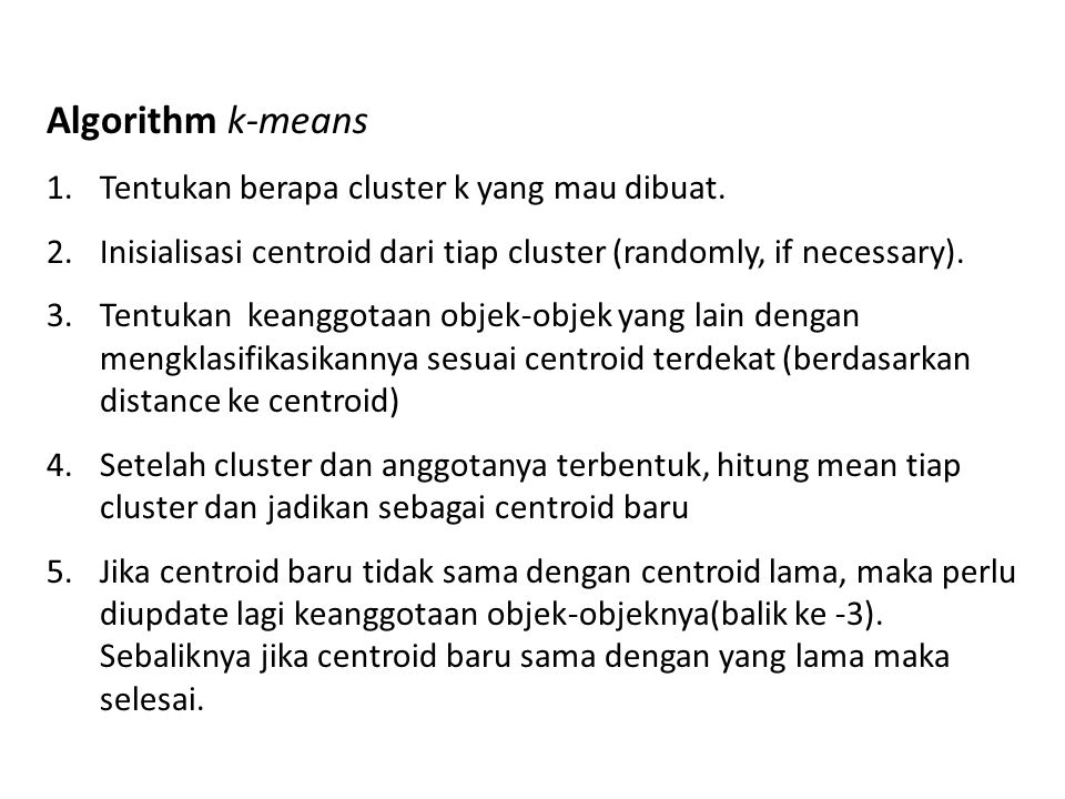 Algorithm k-means 1.Tentukan berapa cluster k yang mau dibuat. 2.Inisialisasi centroid dari tiap cluster (randomly, if necessary). 3.Tentukan keanggot