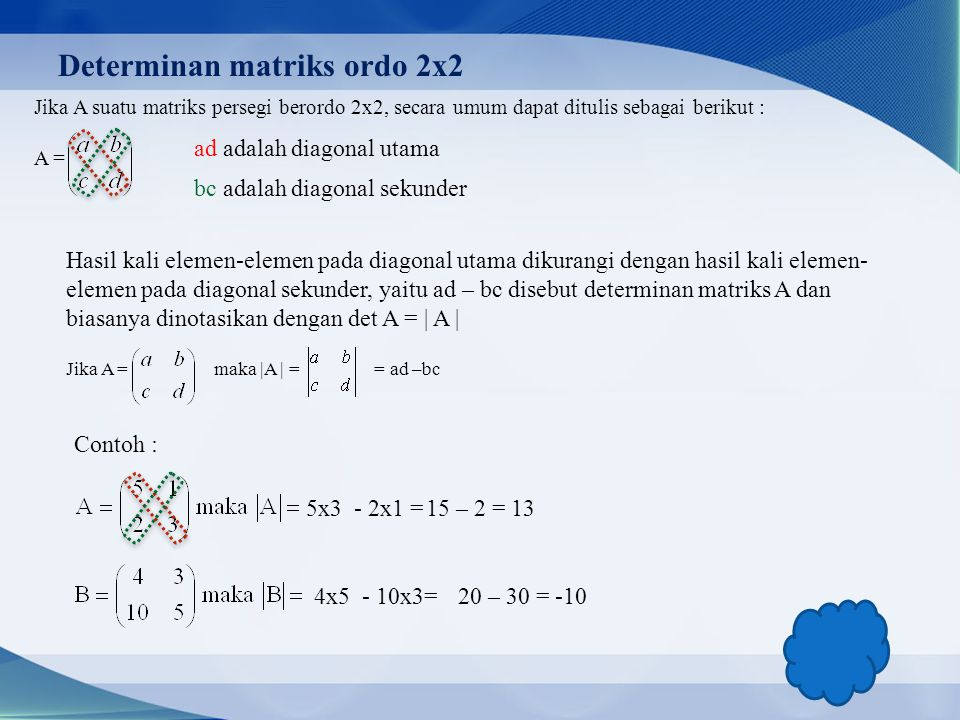 Determinan matriks ordo 2x2 Jika A suatu matriks persegi berordo 2x2, secara umum dapat ditulis sebagai berikut : A = ad adalah diagonal utama bc adalah diagonal sekunder Hasil kali elemen-elemen pada diagonal utama dikurangi dengan hasil kali elemen- elemen pada diagonal sekunder, yaitu ad – bc disebut determinan matriks A dan biasanya dinotasikan dengan det A = | A | Jika A = maka |A | = = ad –bc Contoh : 5x3- 2x1 =15 – 2 = 13 4x5- 10x3=20 – 30 = -10