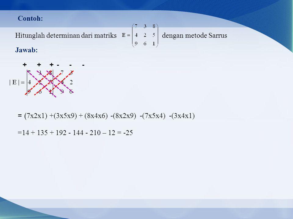 Contoh: Hitunglah determinan dari matriks dengan metode Sarrus Jawab: + + + = ( 7x2x1) +(3x5x9)+ (8x4x6) - - - -(8x2x9)-(7x5x4)-(3x4x1) =14 + 135 + 192 - 144 - 210 – 12 = -25
